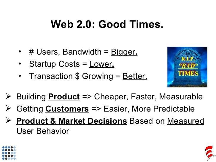 Web 2.0: Good Times. <ul><li># Users, Bandwidth =  Bigger . </li></ul><ul><li>Startup Costs =  Lower . </li></ul><ul><li>T...