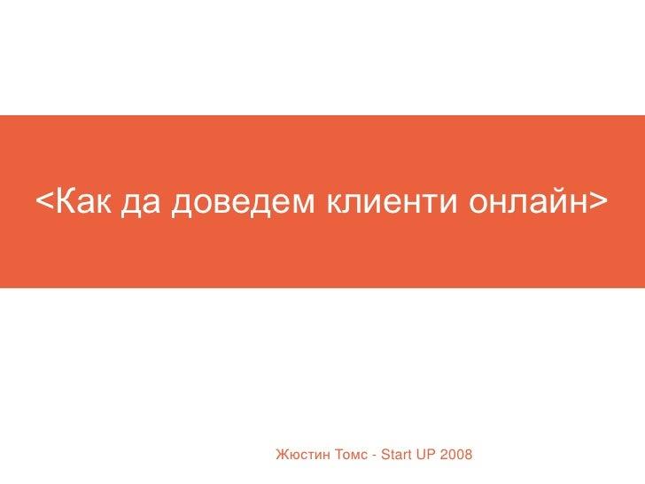 <Как да доведем клиенти онлайн>                  Жюстин Томс - Start UP 2008