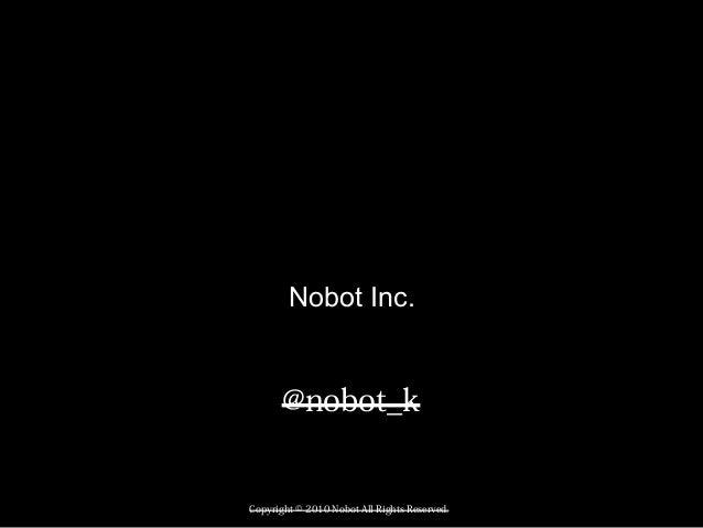 Copyright © 2010 Nobot All Rights Reserved. 1 Nobot Inc. @nobot_k