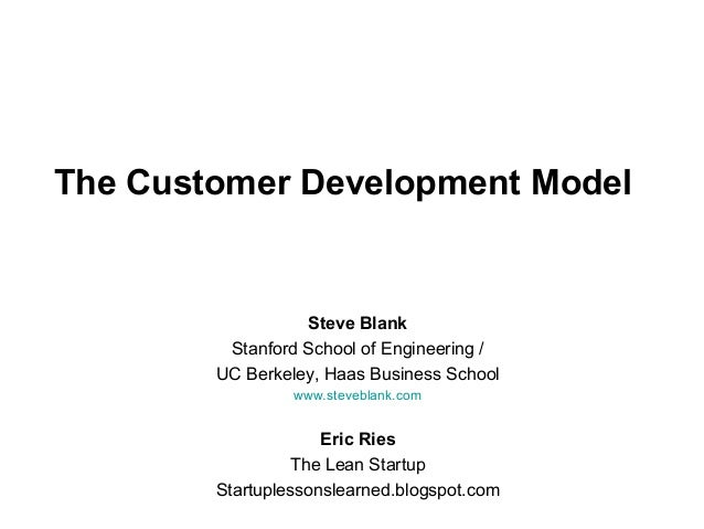 The Customer Development Model Steve Blank Stanford School of Engineering / UC Berkeley, Haas Business School www.stevebla...