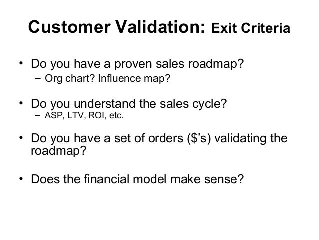 Customer Validation: Exit Criteria • Do you have a proven sales roadmap? – Org chart? Influence map? • Do you understand t...