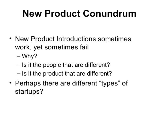 New Product Conundrum • New Product Introductions sometimes work, yet sometimes fail – Why? – Is it the people that are di...