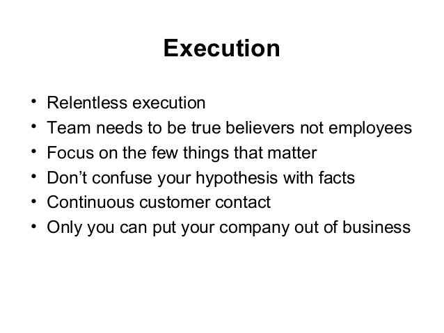 Execution • Relentless execution • Team needs to be true believers not employees • Focus on the few things that matter • D...