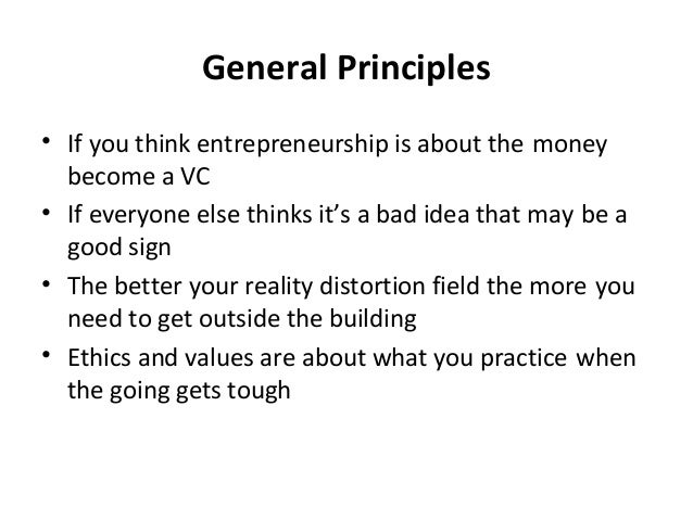 General Principles • If you think entrepreneurship is about the money become a VC • If everyone else thinks it's a bad ide...