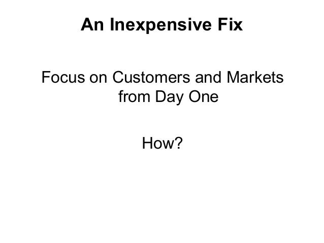 An Inexpensive Fix Focus on Customers and Markets from Day One How?