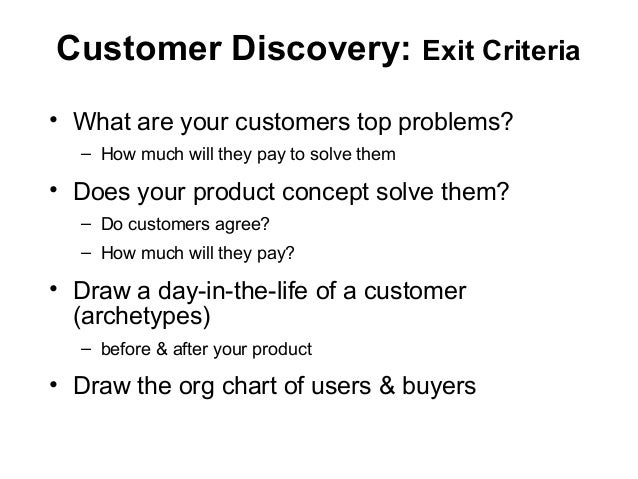 Customer Discovery: Exit Criteria • What are your customers top problems? – How much will they pay to solve them • Does yo...