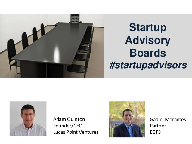 Startup Advisory Boards #startupadvisors Gadiel Morantes Partner EGFS Adam Quinton Founder/CEO Lucas Point Ventures