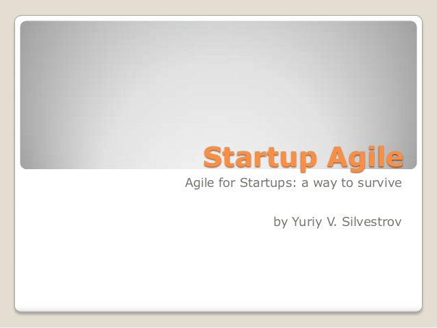 Startup AgileAgile for Startups: a way to surviveby Yuriy V. Silvestrov
