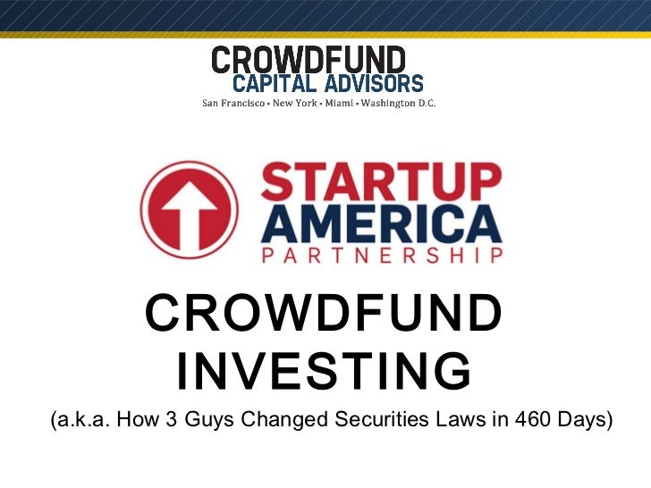 CROWDFUND          INVESTING(a.k.a. How 3 Guys Changed Securities Laws in 460 Days)