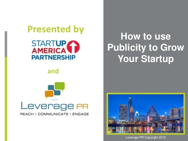 Presented by                  How to use               Publicity to Grow                 Your Startup    and              ...