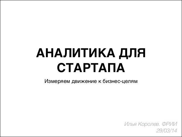 АНАЛИТИКА ДЛЯ СТАРТАПА Измеряем движение к бизнес-целям Илья Королев. ФРИИ 29/03/14