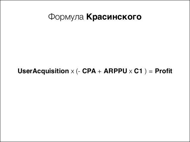 Формула Красинского UserAcquisition x (- CPA + ARPPU x C1 ) = Profit