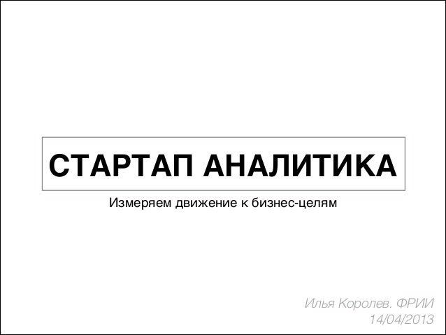 СТАРТАП АНАЛИТИКА Измеряем движение к бизнес-целям  Илья Королев. ФРИИ 14/04/2013