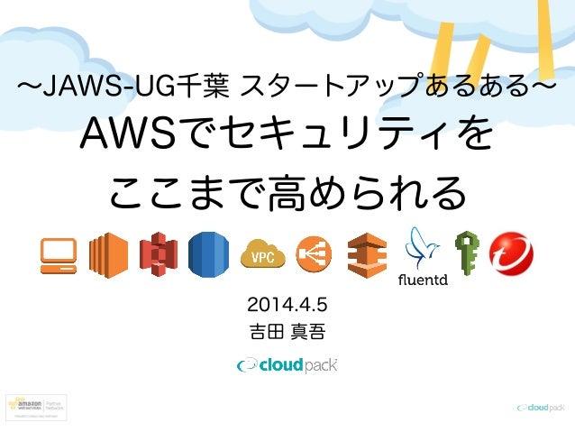 ∼JAWS-UG千葉 スタートアップあるある∼ AWSでセキュリティを ここまで高められる 2014.4.5 吉田 真吾