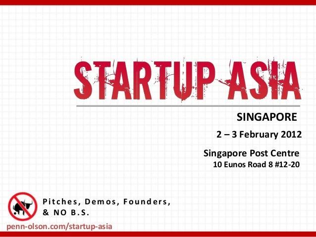 Pitch es , Demos , Fou n d ers , & NO B . S. SINGAPORE 2 – 3 February 2012 penn-olson.com/startup-asia Singapore Post Cent...