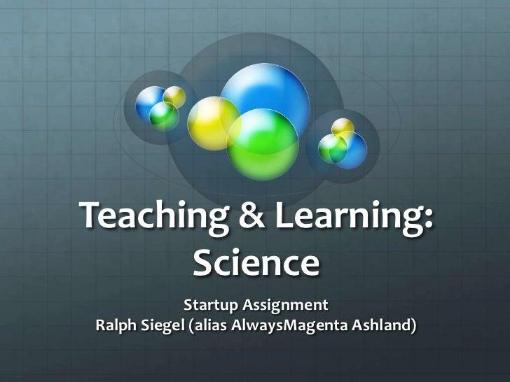 Teaching & Learning:      Science            Startup AssignmentRalph Siegel (alias AlwaysMagenta Ashland)
