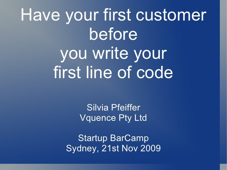 Have your first customer before you write your first line of code Silvia Pfeiffer Vquence Pty Ltd Startup BarCamp Sydney, ...