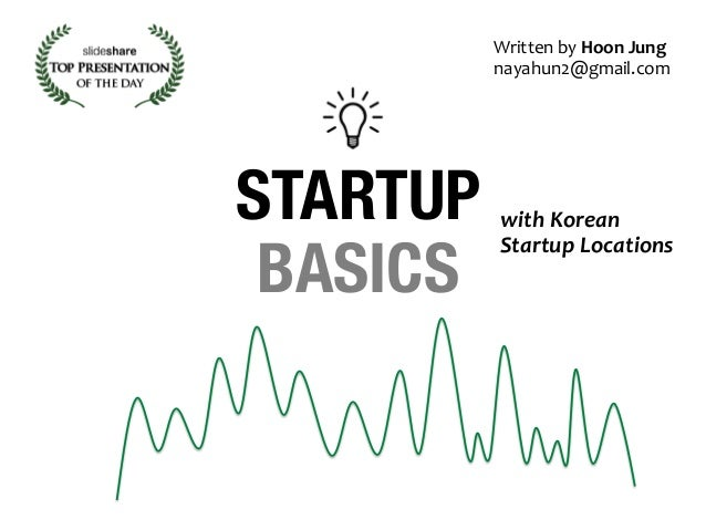 STARTUP  BASICS  Written  by  Hoon  Jung  nayahun2@gmail.com  with  Korean  Startup  Locations