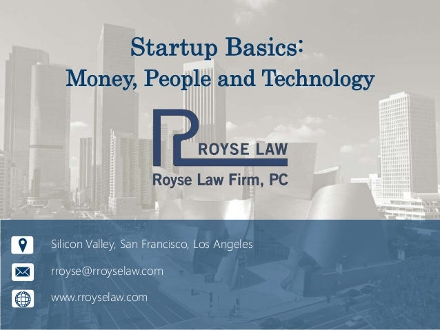 Startup Basics: Money, People and Technology Silicon Valley, San Francisco, Los Angeles rroyse@rroyselaw.com www.rroyselaw...