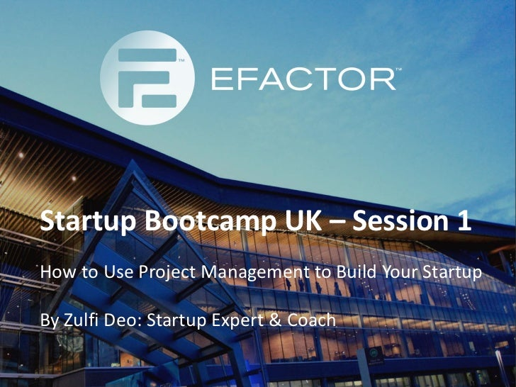 Startup Bootcamp UK – Session 1How to Use Project Management to Build Your StartupBy Zulfi Deo: Startup Expert & Coach