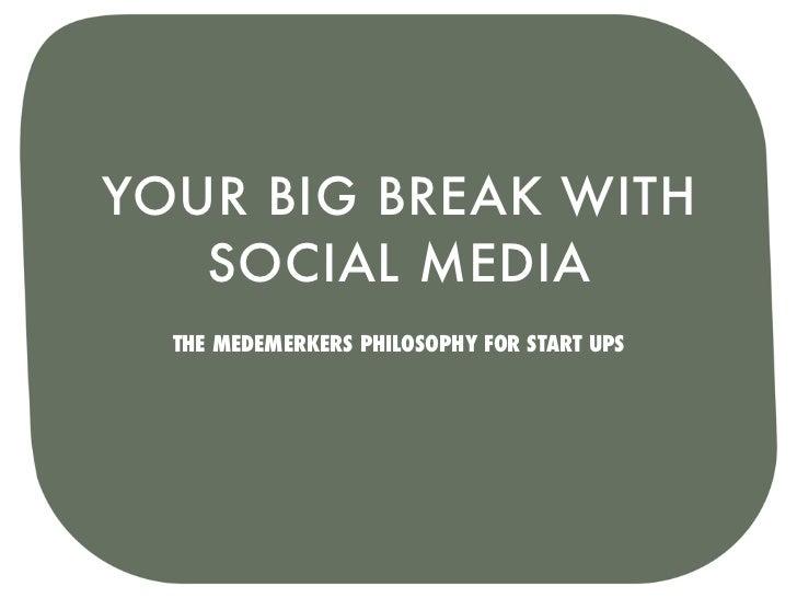 YOUR BIG BREAK WITH   SOCIAL MEDIA  THE MEDEMERKERS PHILOSOPHY FOR START UPS