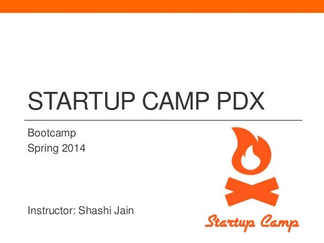 STARTUP CAMP PDX Bootcamp Spring 2014  Instructor: Shashi Jain