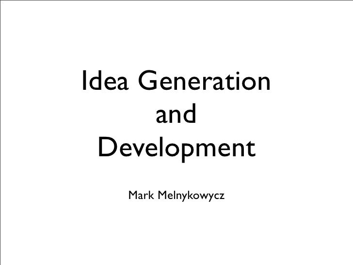 Idea Generation       and   Development    Mark Melnykowycz