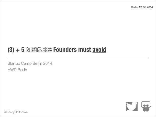 (3) + 5 MISTAKES Founders must avoid Startup Camp Berlin 2014 HWR Berlin Berlin, 21.03.2014 @DannyHoltschke