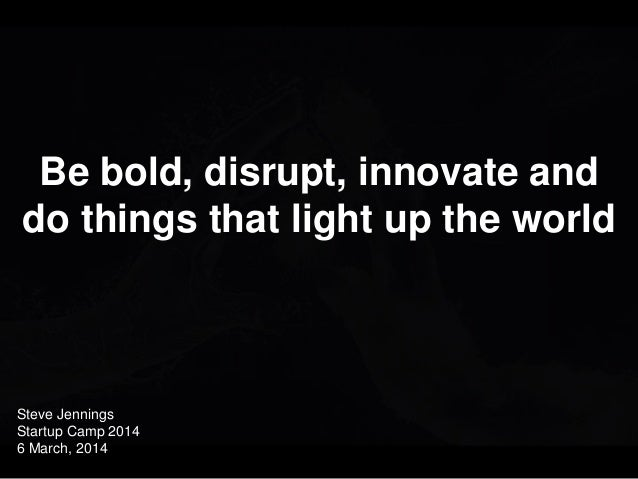 Close with an incredibly uplifting and powerful image  Be bold, disrupt, innovate and do things that light up the world  S...