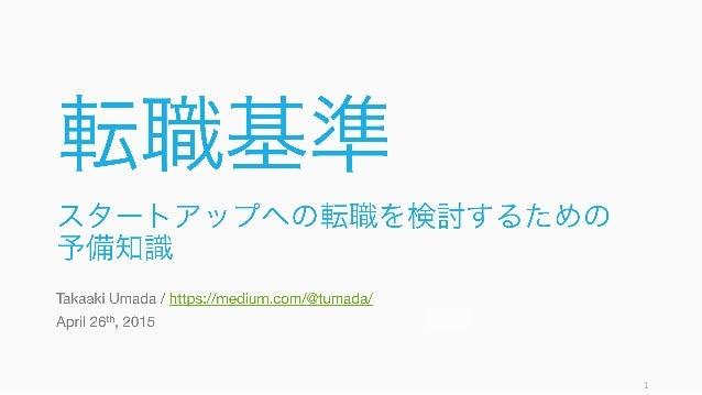 転職基準 スタートアップへの転職を検討するための 予備知識 Takaaki Umada / https://medium.com/@tumada/ April 26th, 2015 1