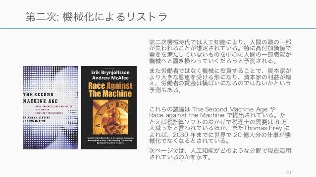 21 第二次: 機械化によるリストラ 第二次機械時代では人工知能により、人間の職の一部 が失われることが想定されている。特に高付加価値で 需要を満たしていないものを中心に人間の一部職能が 機械へと置き換わっていくだろうと予測される。 また労働者...