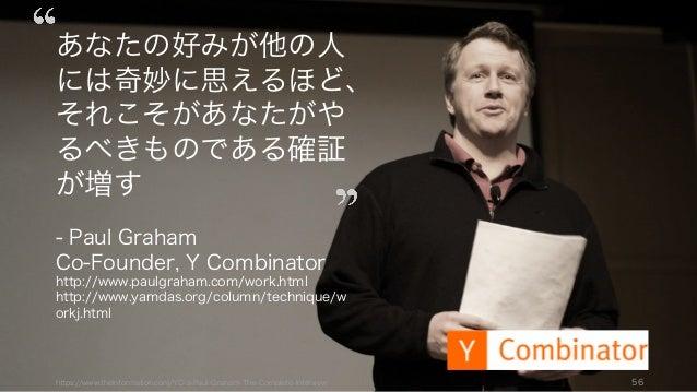 https://www.theinformation.com/YC-s-Paul-Graham-The-Complete-Interview 56 あなたの好みが他の人 には奇妙に思えるほど、 それこそがあなたがや るべきものである確証 が増す...