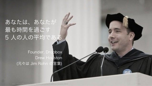 あなたは、あなたが 最も時間を過ごす 5 人の人の平均である Founder, Dropbox Drew Houston (元々は Jim Rohn の言葉) http://newsoffice.mit.edu/2013/commencemen...
