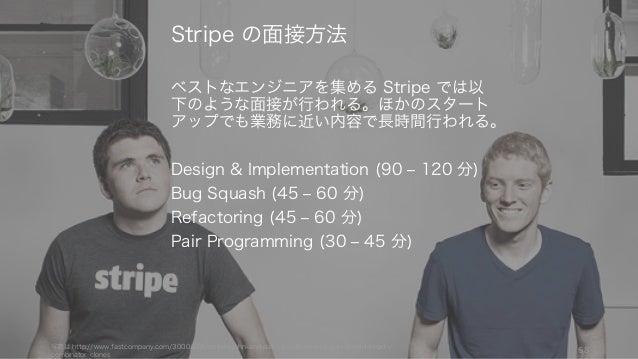 ベストなエンジニアを集める Stripe では以 下のような面接が行われる。ほかのスタート アップでも業務に近い内容で長時間行われる。 Design & Implementation (90 ‒ 120 分) Bug Squash (45 ‒ ...