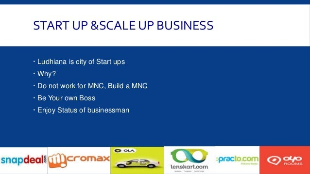 START UP &SCALE UP BUSINESS  Ludhiana is city of Start ups  Why?  Do not work for MNC, Build a MNC  Be Your own Boss ...