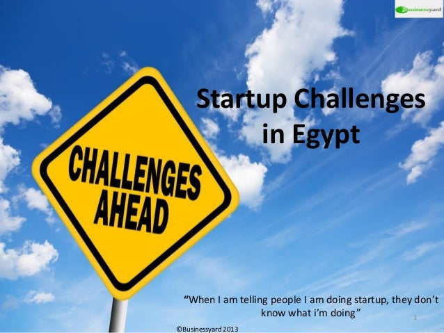 """Startup Challenges in Egypt """"When I am telling people I am doing startup, they don't know what i'm doing"""" ©Businessyard 20..."""