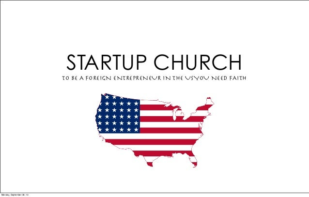 STARTUP CHURCHTO BE A FOREIGN ENTREPRENEUR IN THE USYOU NEED FAITH Monday, September 30, 13