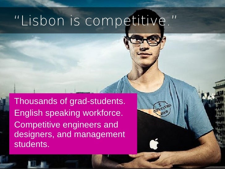 """""""Lisbon is competitive.""""Thousands of grad-students.English speaking workforce.Competitive engineers anddesigners, and mana..."""