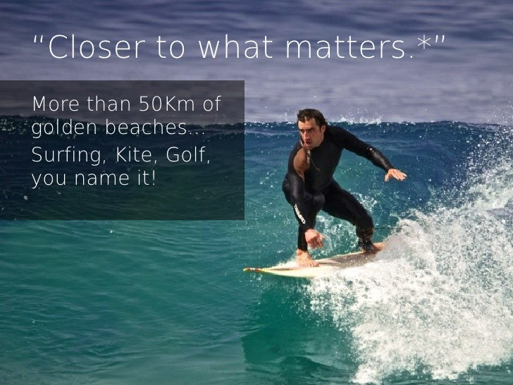 """""""Closer to what matters.*""""More than 50Km ofgolden beaches...Surfing, Kite, Golf,you name it!"""