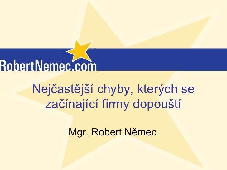 Nejčastější chyby, kterých se  začínající firmy dopouští      Mgr. Robert Němec         (c) RobertNemec.com, 2012