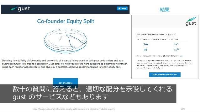http://blog.gust.com/cofounder-equity-split-framework-objectively-divide-equity/ 109 数⼗の質問に答えると、適切な配分を⽰唆してくれる gust のサービスなど...