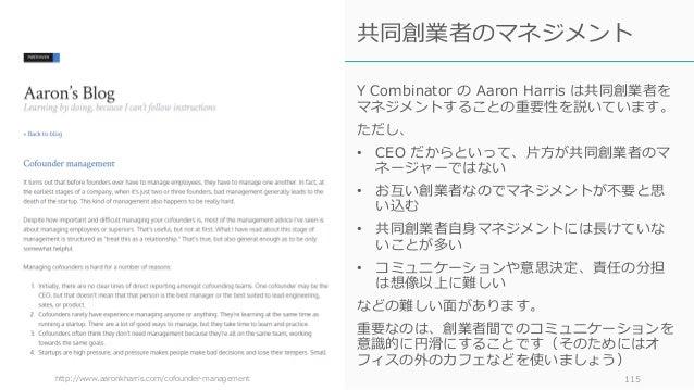 Y Combinator の Aaron Harris は共同創業者を マネジメントすることの重要性を説いています。 ただし、 • CEO だからといって、⽚⽅が共同創業者のマ ネージャーではない • お互い創業者なのでマネジメントが不要と思 ...