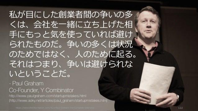 https://www.theinformation.com/YC-s-Paul-Graham-The-Complete-Interview 122 私が⽬にした創業者間の争いの多 くは、会社を⼀緒に⽴ち上げた相 ⼿にもっと気を使っていれば避け...