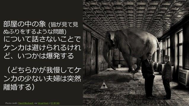Photocredit:DavidBlackwell. viaVisualHunt /CCBY-ND 125 部屋の中の象 (皆が⾒て⾒ ぬふりをするような問題) について話さないことで ケンカは避けられるけれ ど、いつかは爆発す...