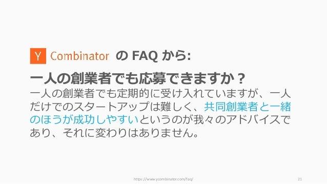 https://www.ycombinator.com/faq/ 21 の FAQ から: ⼀⼈の創業者でも応募できますか? ⼀⼈の創業者でも定期的に受け⼊れていますが、⼀⼈ だけでのスタートアップは難しく、共同創業者と⼀緒 のほうが成功しやす...