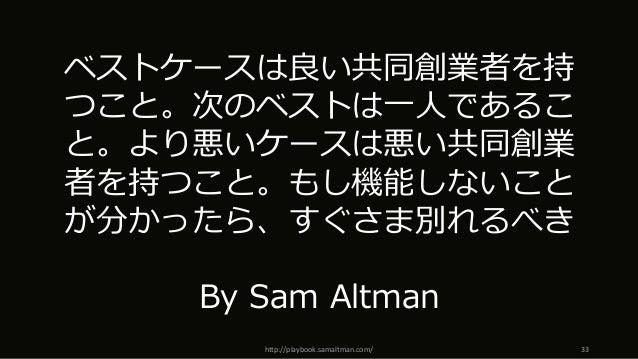 http://playbook.samaltman.com/ 33 ベストケースは良い共同創業者を持 つこと。次のベストは⼀⼈であるこ と。より悪いケースは悪い共同創業 者を持つこと。もし機能しないこと が分かったら、すぐさま別れるべき By ...