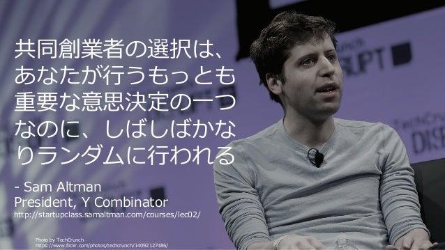 Photo by TechCrunch https://www.flickr.com/photos/techcrunch/14092127486/ 4 共同創業者の選択は、 あなたが⾏うもっとも 重要な意思決定の⼀つ なのに、しばしばかな りラ...