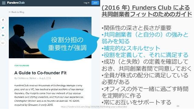 88 (2016 年) Funders Club による 共同創業者フィットのためのガイド •関係性の深さと⻑さが重要 •共同創業者(と⾃分の)の強みと 弱みを知る •補完的なスキルセット •役割を定義して、それに満⾜する •成功(と失敗)の定...