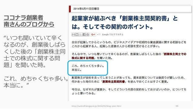 """http://welself.blogspot.jp/2014/05/blog-post.html 99 ココナラ創業者 南さんのブログから """"いつも聞いていて⾟く なるのが、創業後しばら くした後の「創業株主同 ⼠での株式に関する問 題」を聞..."""