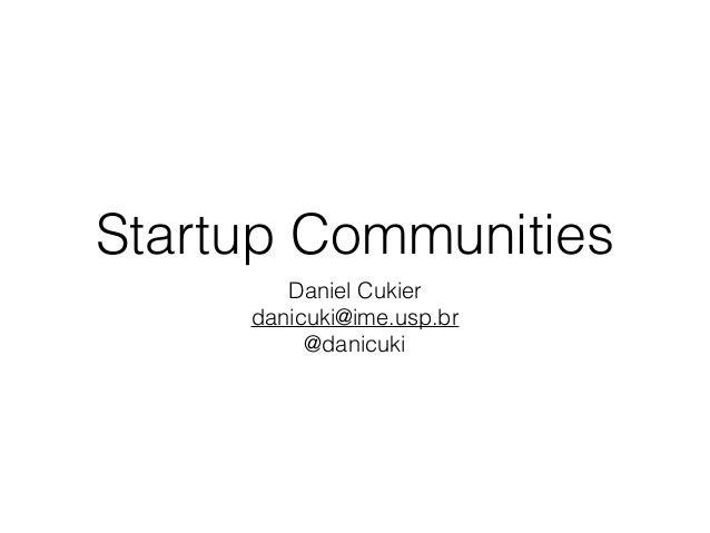 Startup Communities Daniel Cukier danicuki@ime.usp.br @danicuki
